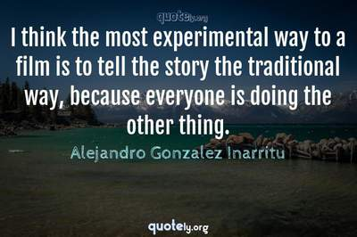 Photo Quote of I think the most experimental way to a film is to tell the story the traditional way, because everyone is doing the other thing.