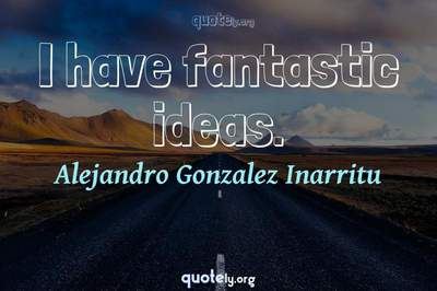 Photo Quote of I have fantastic ideas.