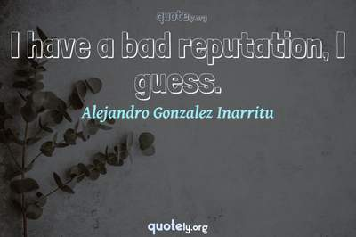 Photo Quote of I have a bad reputation, I guess.