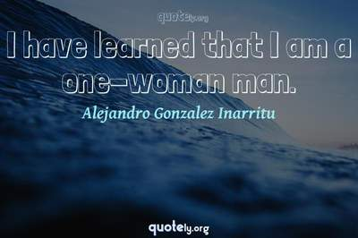 Photo Quote of I have learned that I am a one-woman man.