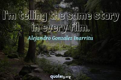 Photo Quote of I'm telling the same story in every film.