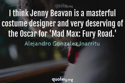 Photo Quote of I think Jenny Beavan is a masterful costume designer and very deserving of the Oscar for 'Mad Max: Fury Road.'
