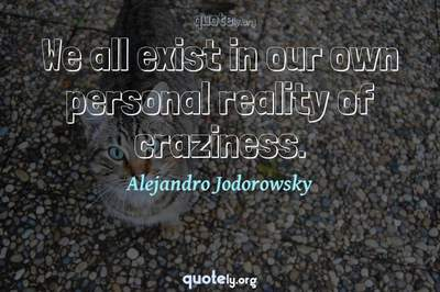 Photo Quote of We all exist in our own personal reality of craziness.