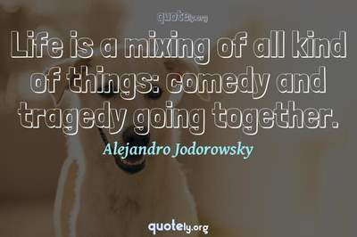 Photo Quote of Life is a mixing of all kind of things: comedy and tragedy going together.