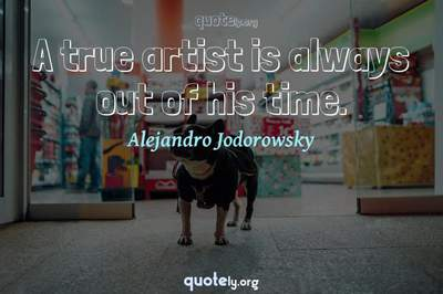 Photo Quote of A true artist is always out of his time.