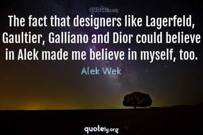 Photo Quote of The fact that designers like Lagerfeld, Gaultier, Galliano and Dior could believe in Alek made me believe in myself, too.