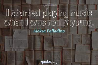 Photo Quote of I started playing music when I was really young.