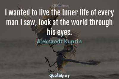 Photo Quote of I wanted to live the inner life of every man I saw, look at the world through his eyes.