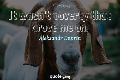 Photo Quote of It wasn't poverty that drove me on.