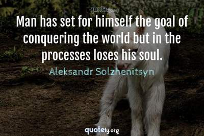 Photo Quote of Man has set for himself the goal of conquering the world but in the processes loses his soul.