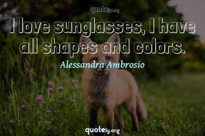 Photo Quote of I love sunglasses, I have all shapes and colors.