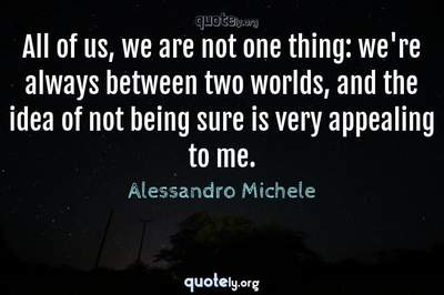 Photo Quote of All of us, we are not one thing: we're always between two worlds, and the idea of not being sure is very appealing to me.