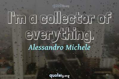 Photo Quote of I'm a collector of everything.