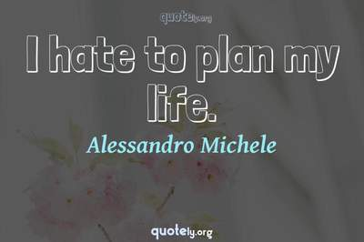 Photo Quote of I hate to plan my life.