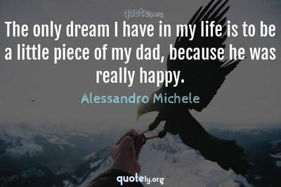 Photo Quote of The only dream I have in my life is to be a little piece of my dad, because he was really happy.