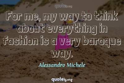 Photo Quote of For me, my way to think about everything in fashion is a very baroque way.
