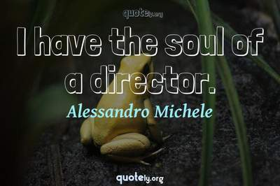 Photo Quote of I have the soul of a director.