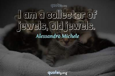 Photo Quote of I am a collector of jewels, old jewels.