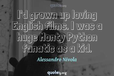 Photo Quote of I'd grown up loving English films. I was a huge Monty Python fanatic as a kid.