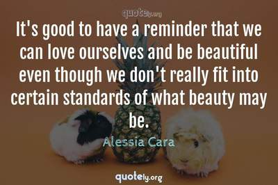 Photo Quote of It's good to have a reminder that we can love ourselves and be beautiful even though we don't really fit into certain standards of what beauty may be.