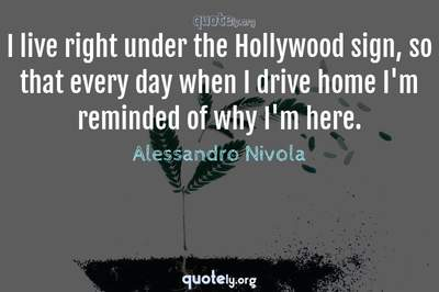 Photo Quote of I live right under the Hollywood sign, so that every day when I drive home I'm reminded of why I'm here.