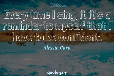 Photo Quote of Every time I sing, it it's a reminder to myself that I have to be confident.