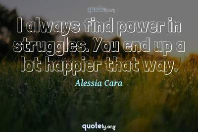 Photo Quote of I always find power in struggles. You end up a lot happier that way.