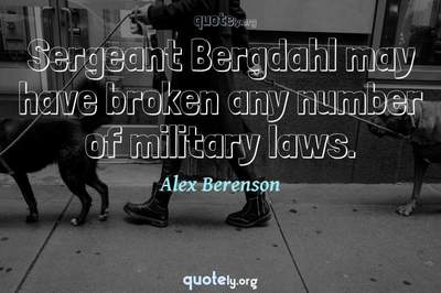 Photo Quote of Sergeant Bergdahl may have broken any number of military laws.