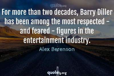 Photo Quote of For more than two decades, Barry Diller has been among the most respected - and feared - figures in the entertainment industry.