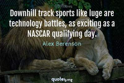 Photo Quote of Downhill track sports like luge are technology battles, as exciting as a NASCAR qualifying day.