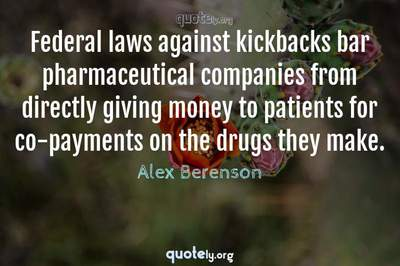 Photo Quote of Federal laws against kickbacks bar pharmaceutical companies from directly giving money to patients for co-payments on the drugs they make.