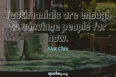 Photo Quote of Testimonials are enough to convince people for now.