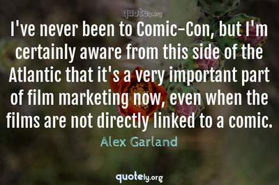 Photo Quote of I've never been to Comic-Con, but I'm certainly aware from this side of the Atlantic that it's a very important part of film marketing now, even when the films are not directly linked to a comic.