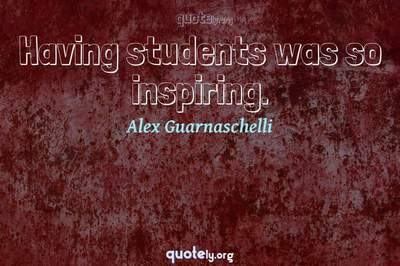 Photo Quote of Having students was so inspiring.