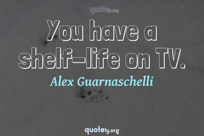 Photo Quote of You have a shelf-life on TV.