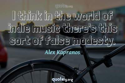 Photo Quote of I think in the world of indie music there's this sort of false modesty.
