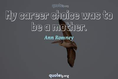 Photo Quote of My career choice was to be a mother.