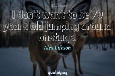 Photo Quote of I don't want to be 70 years old jumping around onstage.