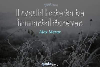 Photo Quote of I would hate to be immortal forever.