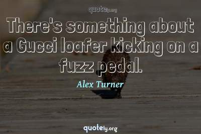Photo Quote of There's something about a Gucci loafer kicking on a fuzz pedal.