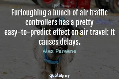 Photo Quote of Furloughing a bunch of air traffic controllers has a pretty easy-to-predict effect on air travel: It causes delays.
