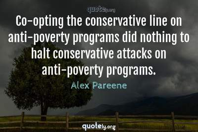 Photo Quote of Co-opting the conservative line on anti-poverty programs did nothing to halt conservative attacks on anti-poverty programs.