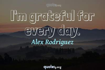Photo Quote of I'm grateful for every day.