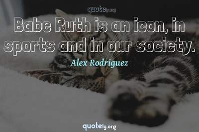 Photo Quote of Babe Ruth is an icon, in sports and in our society.