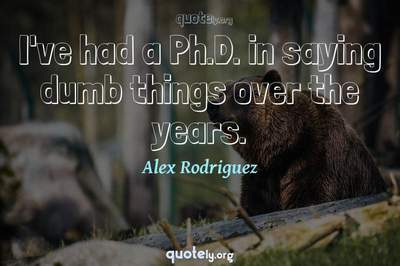 Photo Quote of I've had a Ph.D. in saying dumb things over the years.