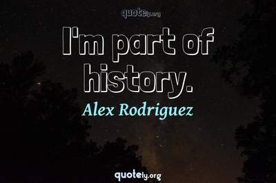 Photo Quote of I'm part of history.