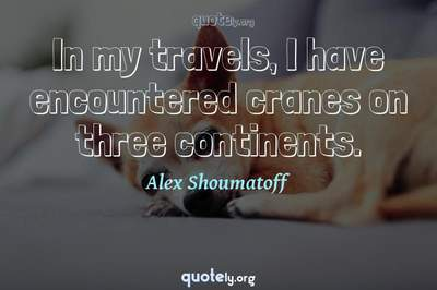 Photo Quote of In my travels, I have encountered cranes on three continents.