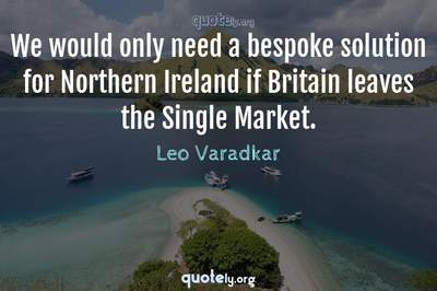 Photo Quote of We would only need a bespoke solution for Northern Ireland if Britain leaves the Single Market.