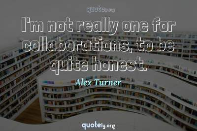 Photo Quote of I'm not really one for collaborations, to be quite honest.