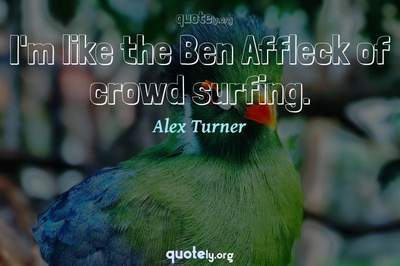 Photo Quote of I'm like the Ben Affleck of crowd surfing.